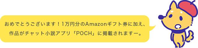 おめでとうございます!1万円分のAmazonギフト券に加え、作品がチャット小説アプリ「POCH」に掲載されますー。